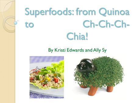 Superfoods: from Quinoa to Ch-Ch-Ch- Chia! By Kristi Edwards and Ally Sy.