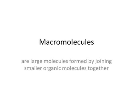 Macromolecules are large molecules formed by joining smaller organic molecules together.