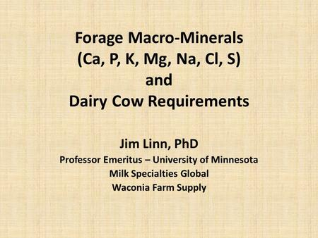 Forage Macro-Minerals (Ca, P, K, Mg, Na, Cl, S) and Dairy Cow Requirements Jim Linn, PhD Professor Emeritus – University of Minnesota Milk Specialties.