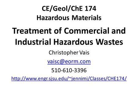 CE/Geol/ChE 174 Hazardous Materials Treatment of Commercial <strong>and</strong> Industrial Hazardous Wastes Christopher Vais 510-610-3396