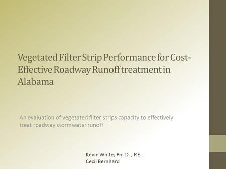Vegetated Filter Strip Performance for Cost- Effective Roadway Runoff treatment in Alabama An evaluation of vegetated filter strips capacity to effectively.