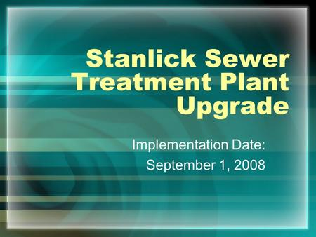 Stanlick Sewer Treatment Plant Upgrade Implementation Date: September 1, 2008.