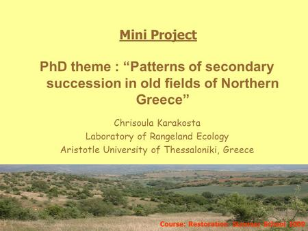 Chrisoula Karakosta Laboratory of Rangeland Ecology Aristotle University of Thessaloniki, Greece Mini Project Course: Restoration Summer School 2009 PhD.