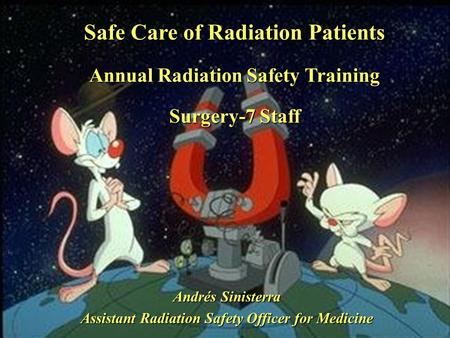 Safe Care of Radiation Patients Annual Radiation Safety Training Surgery-7 Staff Andrés Sinisterra Assistant Radiation Safety Officer for Medicine.