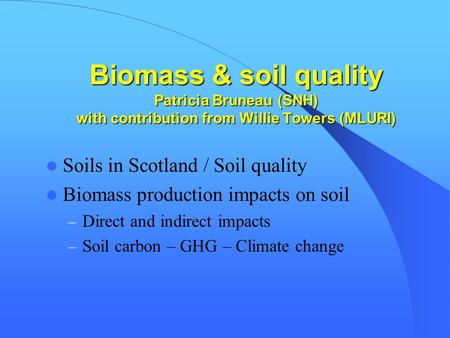 Biomass & soil quality Patricia Bruneau (SNH) with contribution from Willie Towers (MLURI) Soils in Scotland / Soil quality Biomass production impacts.