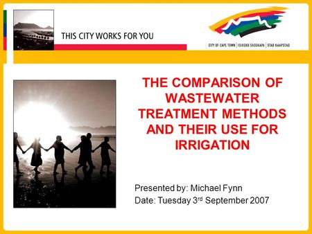 THE COMPARISON OF WASTEWATER TREATMENT METHODS AND THEIR USE FOR IRRIGATION Presented by: Michael Fynn Date: Tuesday 3rd September 2007.