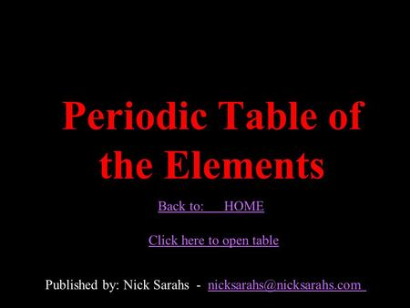 Periodic Table of the Elements Published by: Nick Sarahs - Back to: HOME Click here to open table.