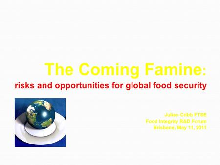 The Coming Famine : risks and opportunities for global food security risks and opportunities for global food security Julian Cribb FTSE Food Integrity.
