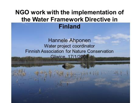NGO work with the implementation of the Water Framework Directive in Finland Hannele Ahponen Water project coordinator Finnish Association for Nature Conservation.