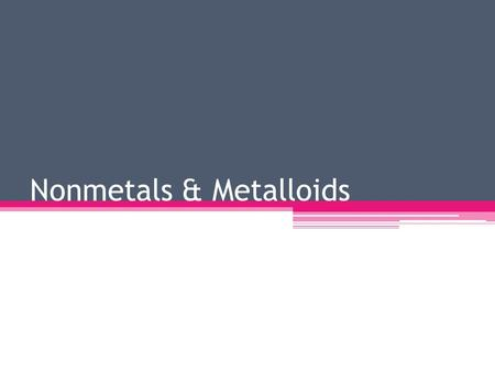 Nonmetals & Metalloids. Nonmetals Nonmetals are located to the right of the stair step line on the periodic table except for hydrogen Nonmetals are usually.