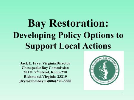 1 Bay Restoration: Developing Policy Options to Support Local Actions Jack E. Frye, Virginia Director Chesapeake Bay Commission 201 N. 9 th Street, Room.