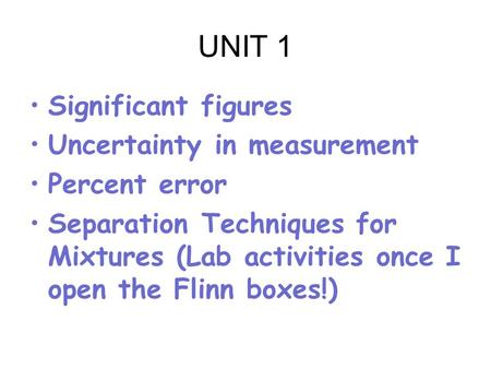 UNIT 1 Significant figures Uncertainty in measurement Percent error Separation Techniques for Mixtures (Lab activities once I open the Flinn boxes!)
