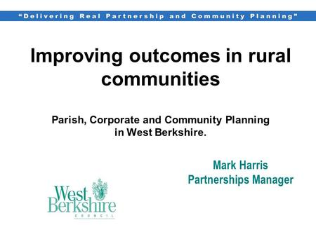 Improving outcomes in rural communities Parish, Corporate and Community Planning in West Berkshire. Mark Harris Partnerships Manager.