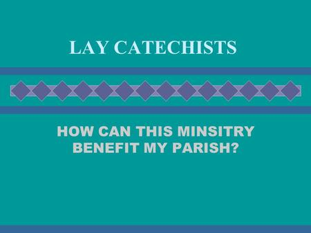 LAY CATECHISTS HOW CAN THIS MINSITRY BENEFIT MY PARISH?