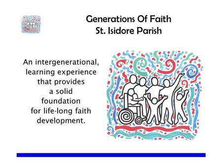 Generations Of Faith St. Isidore Parish An intergenerational, learning experience that provides a solid foundation for life-long faith development.