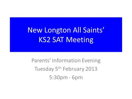 New Longton All Saints' KS2 SAT Meeting Parents' Information Evening Tuesday 5 th February 2013 5:30pm - 6pm.