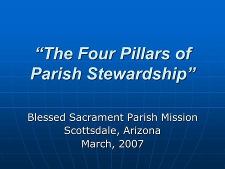 """The Four Pillars of Parish Stewardship"" Blessed Sacrament Parish Mission Scottsdale, Arizona March, 2007."