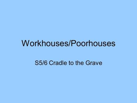 Workhouses/Poorhouses S5/6 Cradle to the Grave. Summary By 1860's there were many local groups who tried to help the poor. Most of them wanted to help.