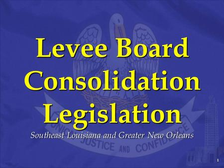 1 Levee Board Consolidation Legislation Southeast Louisiana and Greater New Orleans.