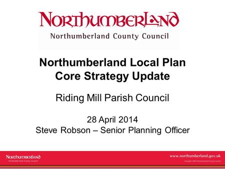 Www.northumberland.gov.uk Copyright 2009 Northumberland County Council Northumberland Local Plan Core Strategy Update Riding Mill Parish Council 28 April.