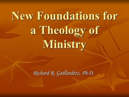 New Foundations for a Theology of Ministry Richard R. Gaillardetz, Ph.D.
