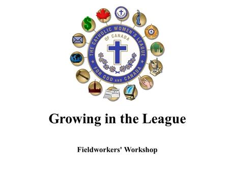 Growing in the League Fieldworkers' Workshop. Agenda 1. Welcome / Opening Prayer 2. Introductions 3. What do you need to know? 4. What is good to know?