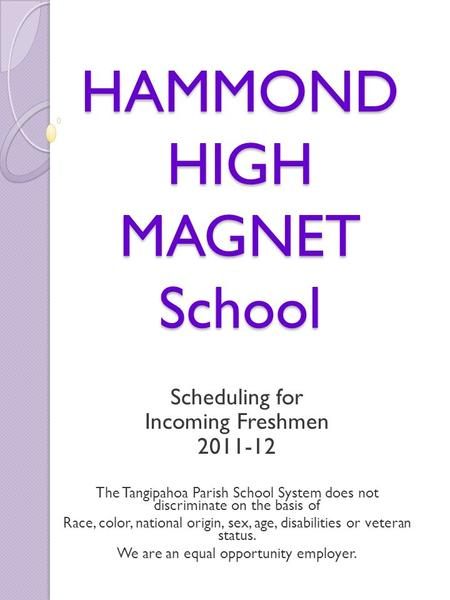 HAMMOND HIGH MAGNET School Scheduling for Incoming Freshmen 2011-12 The Tangipahoa Parish School System does not discriminate on the basis of Race, color,