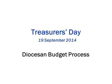 Treasurers' Day 19 September 2014 Diocesan Budget Process.