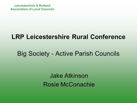 Leicestershire & Rutland Association of Local Councils LRP Leicestershire Rural Conference Big Society - Active Parish Councils Jake Atkinson Rosie McConachie.