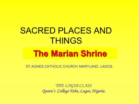 SACRED PLACES AND THINGS ST.AGNES CATHOLIC CHURCH MARYLAND, LAGOS. THE LAGOS CLASS Queen's College Yaba, Lagos, Nigeria. The Marian Shrine.