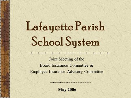 Lafayette Parish School System Joint Meeting of the Board Insurance Committee & Employee Insurance Advisory Committee May 2006.