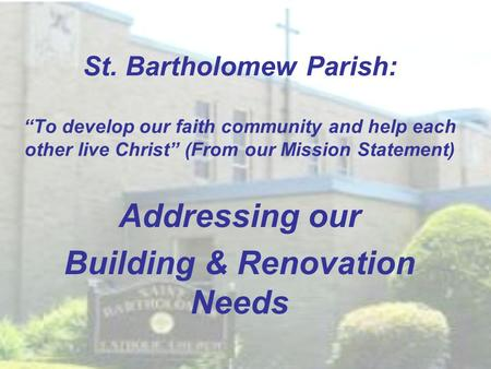 "St. Bartholomew Parish: ""To develop our faith community and help each other live Christ"" (From our Mission Statement) Addressing our Building & Renovation."