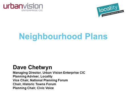 Neighbourhood Plans Dave Chetwyn Managing Director, Urban Vision Enterprise CIC Planning Adviser, Locality Vice Chair, National Planning Forum Chair, Historic.