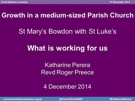 Growth in a medium-sized Parish Church St Mary's Bowdon with St Luke's What is working for us Katharine Perera Revd Roger Preece 4 December 2014 www.fromevidencetoaction.org.uk.