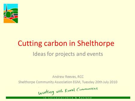 Cutting carbon in Shelthorpe Ideas for projects and events Andrew Reeves, RCC Shelthorpe Community Association EGM, Tuesday 20th July 2010.