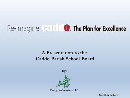 October 7, 2014 A Presentation to the Caddo Parish School Board by: Evergreen Solutions, LLC.