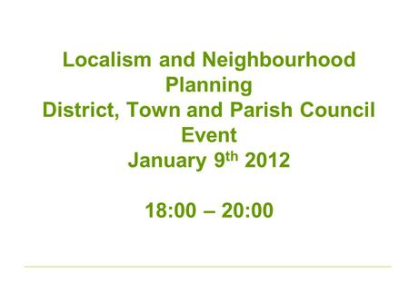 Localism and Neighbourhood Planning District, Town and Parish Council Event January 9 th 2012 18:00 – 20:00.