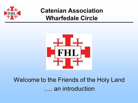 Welcome to the Friends of the Holy Land..... an introduction Catenian Association Wharfedale Circle.