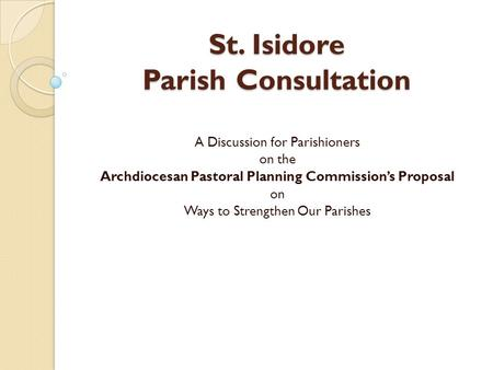 St. Isidore Parish Consultation A Discussion for Parishioners on the Archdiocesan Pastoral Planning Commission's Proposal on Ways to Strengthen Our Parishes.