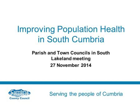 Serving the people of Cumbria Do not use fonts other than Arial for your presentations Improving Population Health in South Cumbria Parish and Town Councils.