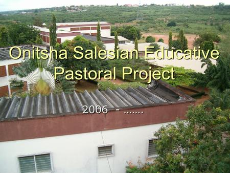 Onitsha Salesian Educative Pastoral Project 2006 - …….