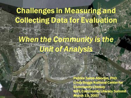 Challenges in Measuring and Collecting Data for Evaluation When the Community is the Unit of Analysis Petrice Sams-Abiodun, PhD Lindy Boggs National Center.