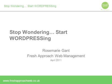 Www.freshapproachweb.co.uk Stop Wondering… Start WORDPRESSing Rosemarie Gant Fresh Approach Web Management April 2011.