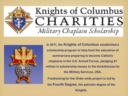 In 2011, the Knights of Columbus established a scholarship program to help fund the education of seminarians preparing to become Catholic chaplains in.