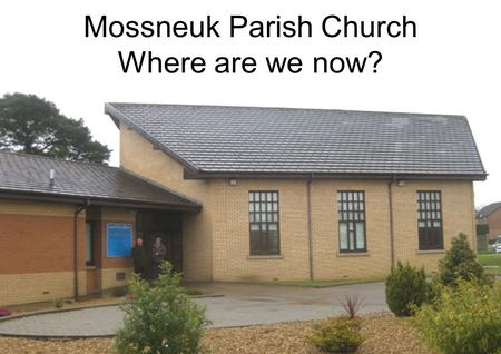 Mossneuk Parish Church Where are we now?. Where are we now?: An integral part of Hamilton Presbytery One of only 2 community buildings in the area In.