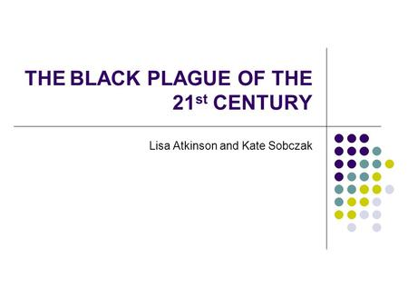 THE BLACK PLAGUE OF THE 21 st CENTURY Lisa Atkinson and Kate Sobczak.