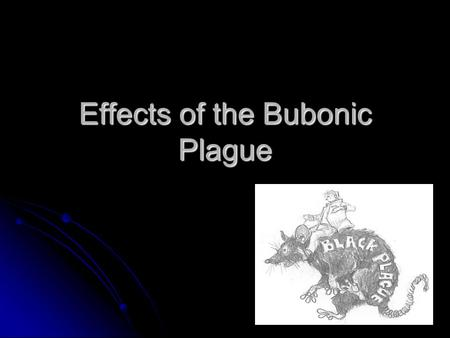 Effects of the Bubonic Plague. Facts Bubonic Plague/Black Death Bubonic Plague/Black Death No cure at the time, lumps on glands, black spots all over.