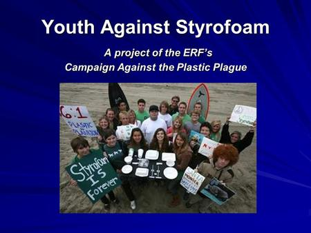 Youth Against Styrofoam A project of the ERF's Campaign Against the Plastic Plague.