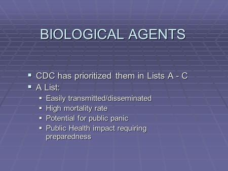 BIOLOGICAL AGENTS  CDC has prioritized them in Lists A - C  A List:  Easily transmitted/disseminated  High mortality rate  Potential for public panic.