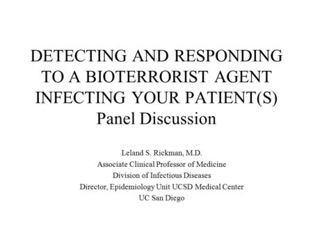 DETECTING AND RESPONDING TO A BIOTERRORIST AGENT INFECTING YOUR PATIENT(S) Panel Discussion Leland S. Rickman, M.D. Associate Clinical Professor of Medicine.